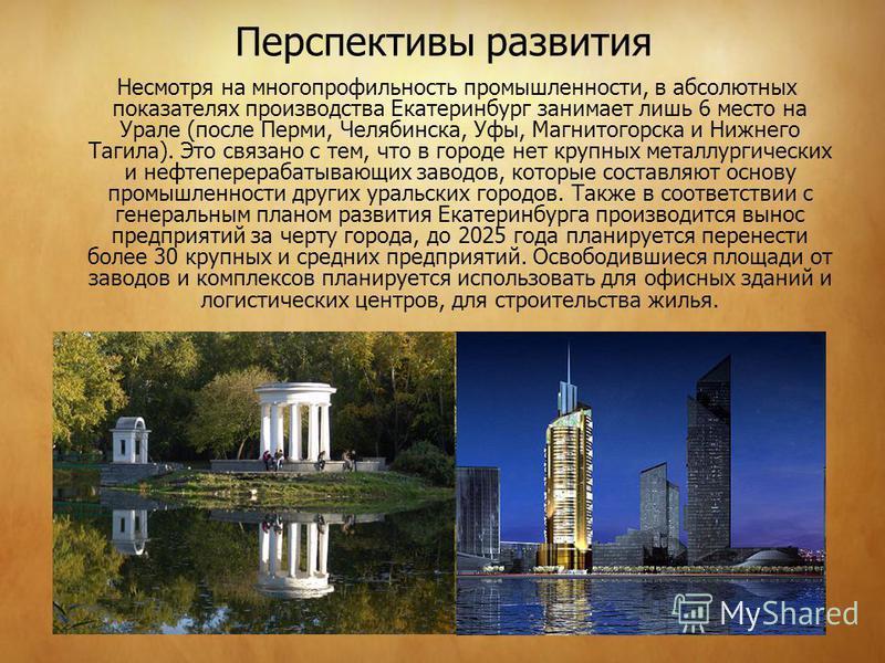 Перспективы развития Несмотря на многопрофильность промышленности, в абсолютных показателях производства Екатеринбург занимает лишь 6 место на Урале (после Перми, Челябинска, Уфы, Магнитогорска и Нижнего Тагила). Это связано с тем, что в городе нет к