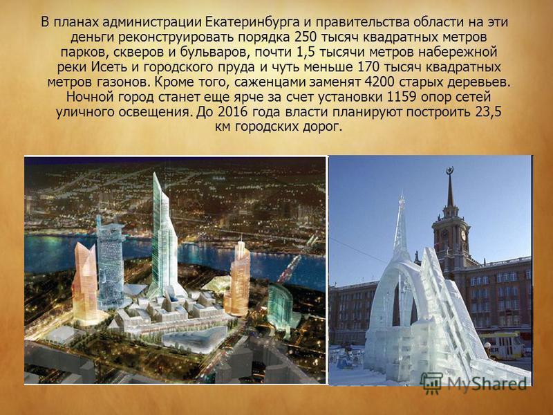 В планах администрации Екатеринбурга и правительства области на эти деньги реконструировать порядка 250 тысяч квадратных метров парков, скверов и бульваров, почти 1,5 тысячи метров набережной реки Исеть и городского пруда и чуть меньше 170 тысяч квад