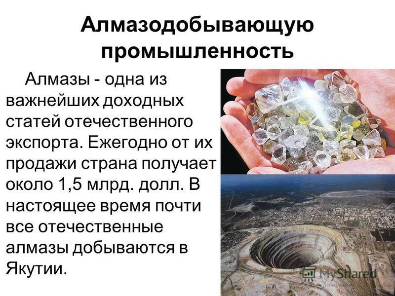 Алмазодобывающую промышленность Алмазы - одна из важнейших доходных статей отечественного экспорта. Ежегодно от их продажи страна получает около 1,5 млрд. долл. В настоящее время почти все отечественные алмазы добываются в Якутии.