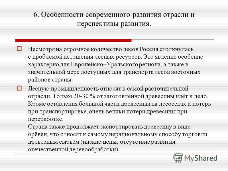 6. Особенности современного развития отрасли и перспективы развития. Несмотря на огромное количество лесов Россия столкнулась с проблемой истощения лесных ресурсов. Это явление особенно характерно для Европейско–Уральского региона, а также в значител