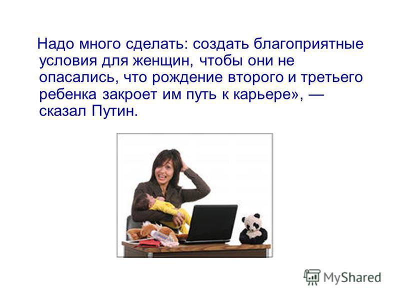 Надо много сделать: создать благоприятные условия для женщин, чтобы они не опасались, что рождение второго и третьего ребенка закроет им путь к карьере», сказал Путин.