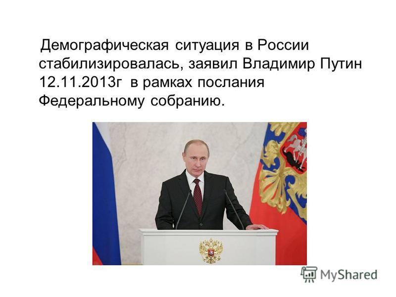 Демографическая ситуация в России стабилизировалась, заявил Владимир Путин 12.11.2013 г в рамках послания Федеральному собранию.