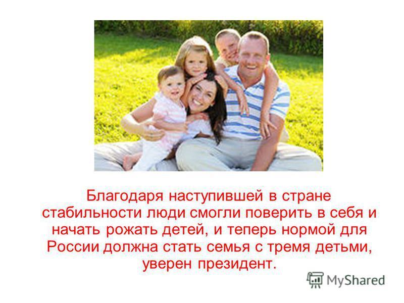 Благодаря наступившей в стране стабильности люди смогли поверить в себя и начать рожать детей, и теперь нормой для России должна стать семья с тремя детьми, уверен президент.