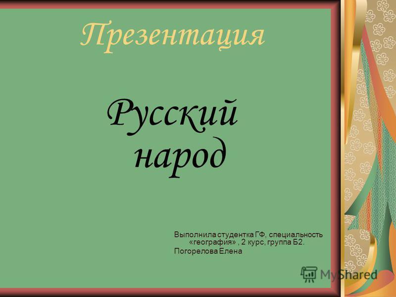Презентация Русский народ Выполнила студентка ГФ, специальность «география», 2 курс, группа Б2. Погорелова Елена