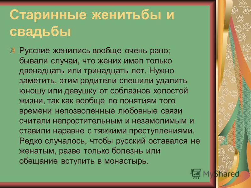 Старинные женитьбы и свадьбы Русские женились вообще очень рано; бывали случаи, что жених имел только двенадцать или тринадцать лет. Нужно заметить, этим родители спешили удалить юношу или девушку от соблазнов холостой жизни, так как вообще по поняти