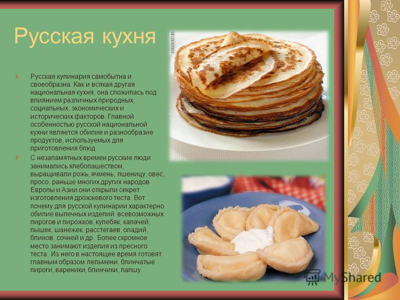 Русская кухня Русская кулинария самобытна и своеобразна. Как и всякая другая национальная кухня, она сложилась под влиянием различных природных, социальных, экономических и исторических факторов. Главной особенностью русской национальной кухни являет