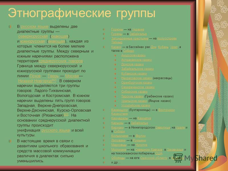 Этнографические группы В русском языке выделены две диалектные группы севернорусская (окающая) и южнорусская (акающая), каждая из которых членится на полее мелкие диалектные группы. Между северным и южным наречиями расположена территория среднерусски