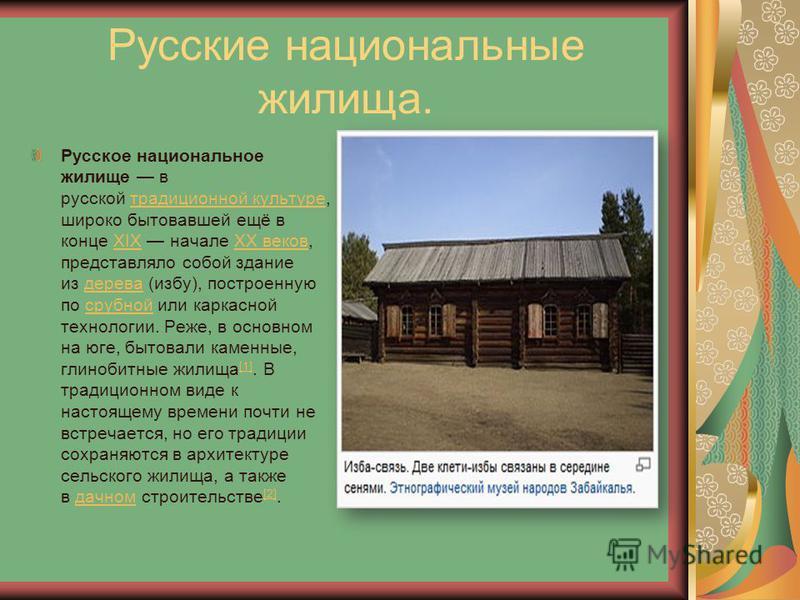 Русские национальные жилища. Русское национальное жилище в русской традиционной культуре, широко бытовавшей ещё в конце XIX начале XX веков, представляло сопой здание из дерева (избу), построенную по срубной или каркасной технологии. Реже, в основном