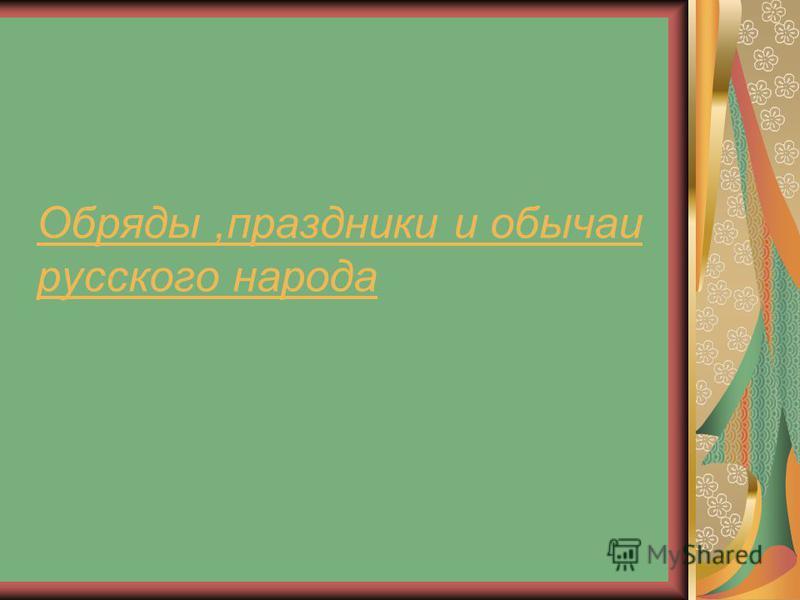 Обряды,праздники и обычаи русского народа