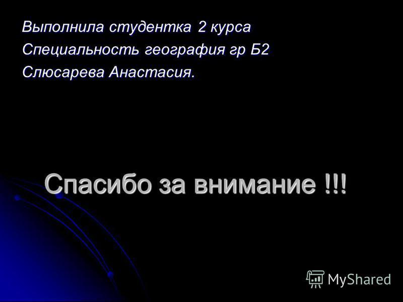 Спасибо за внимание !!! Выполнила студентка 2 курса Специальность география гр Б2 Слюсарева Анастасия.