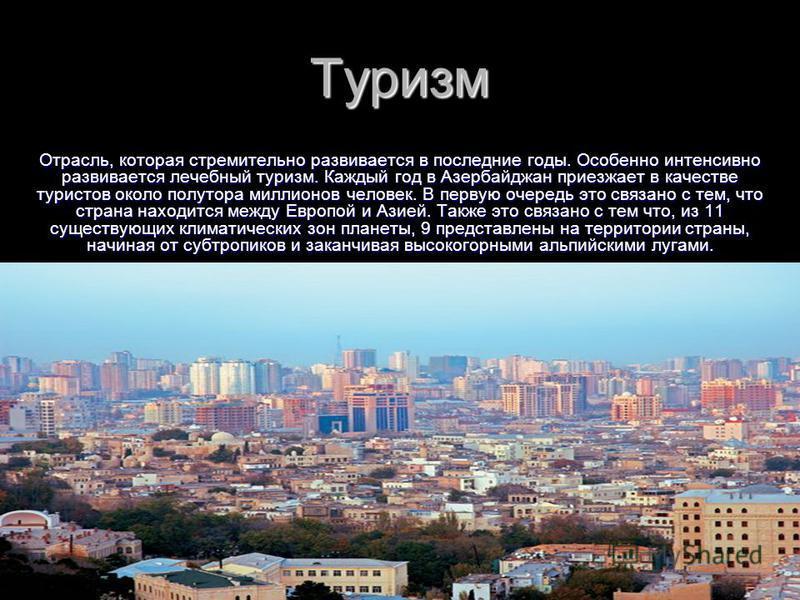 Туризм Отрасль, которая стремительно развивается в последние годы. Особенно интенсивно развивается лечебный туризм. Каждый год в Азербайджан приезжает в качестве туристов около полутора миллионов человек. В первую очередь это связано с тем, что стран