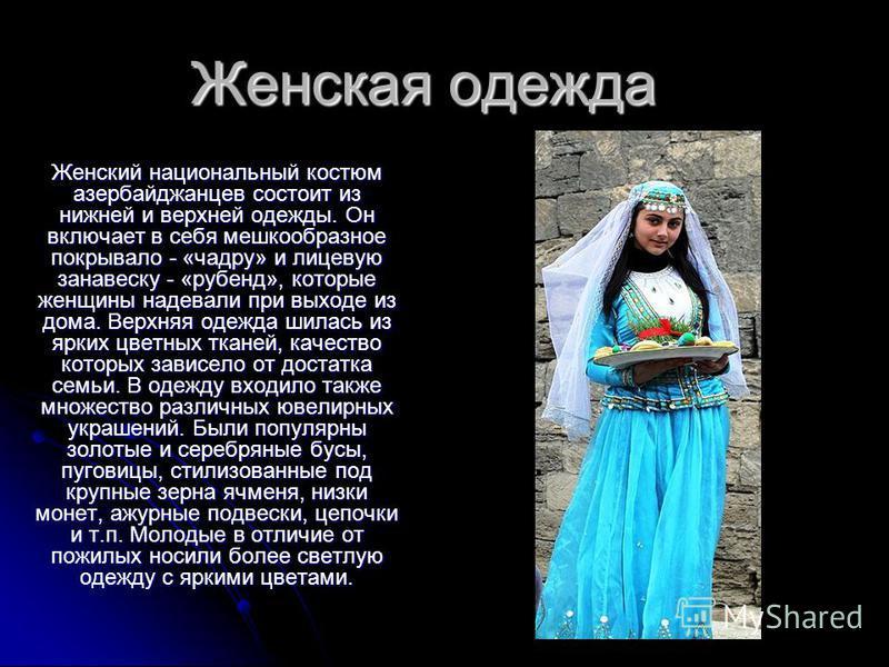 Женская одежда Женский национальный костюм азербайджанцев состоит из нижней и верхней одежды. Он включает в себя мешкообразное покрывало - «чадру» и лицевую занавеску - «рубенд», которые женщины надевали при выходе из дома. Верхняя одежда шилась из я