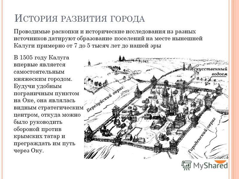 И СТОРИЯ РАЗВИТИЯ ГОРОДА Проводимые раскопки и исторические исследования из разных источников датируют образование поселений на месте нынешней Калуги примерно от 7 до 5 тысяч лет до нашей эры В 1505 году Калуга впервые является самостоятельным княжес