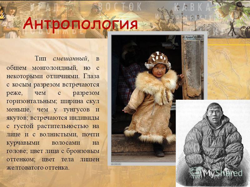 Тип смешанный, в общем монголоидный, но с некоторыми отличиями. Глаза с косым разрезом встречаются реже, чем с разрезом горизонтальным; ширина скул меньше, чем у тунгусов и якутов; встречаются индивиды с густой растительностью на лице и с волнистыми,