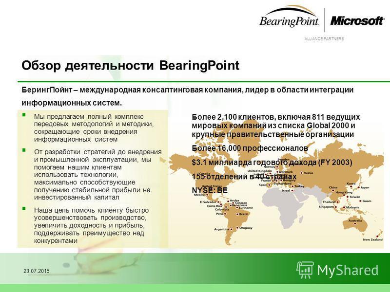 ALLIANCE PARTNERS 23.07.20153 Обзор деятельности BearingPoint Беринг Пойнт – международная консалтинговая компания, лидер в области интеграции информационных систем. Мы предлагаем полный комплекс передовых методологий и методики, сокращающие сроки вн