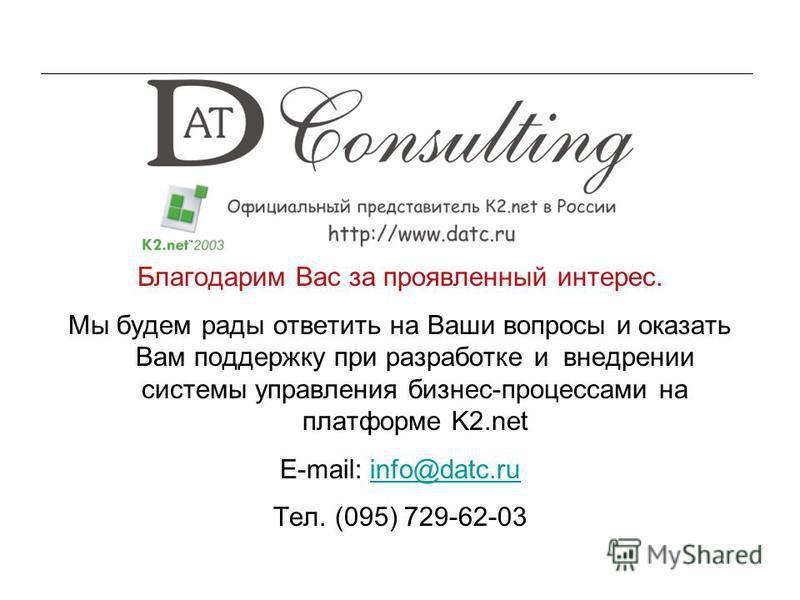 16 Благодарим Вас за проявленный интерес. Мы будем рады ответить на Ваши вопросы и оказать Вам поддержку при разработке и внедрении системы управления бизнес-процессами на платформе K2. net E-mail: info@datc.ruinfo@datc.ru Тел. (095) 729-62-03