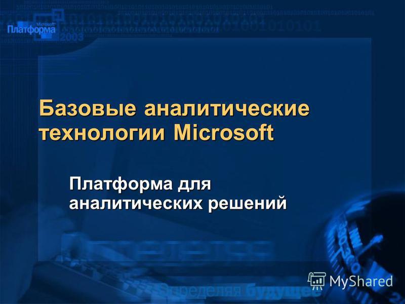 Базовые аналитические технологии Microsoft Платформа для аналитических решений