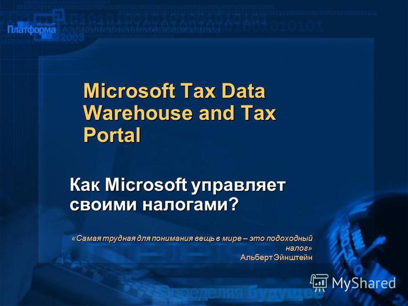 Microsoft Tax Data Warehouse and Tax Portal Как Microsoft управляет своими налогами? «Самая трудная для понимания вещь в мире – это подоходный налог» Альберт Эйнштейн