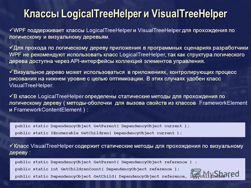 Классы LogicalTreeHelper и VisualTreeHelper WPF поддерживает классы LogicalTreeHelper и VisualTreeHelper для прохождения по логическому и визуальному деревьям. Для прохода по логическому дереву приложения в программных сценариях разработчики WPF не р