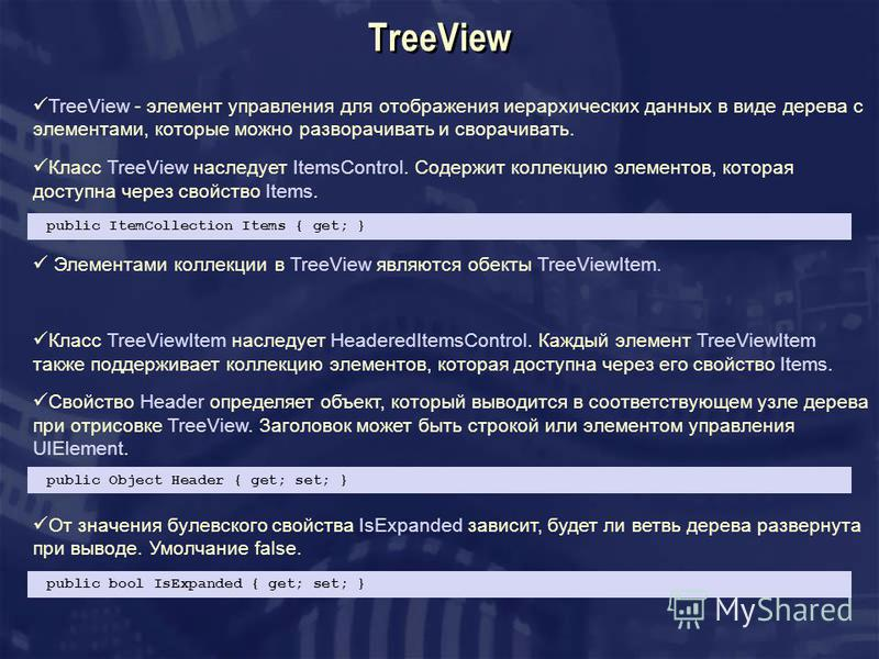 TreeView TreeView - элемент управления для отображения иерархических данных в виде дерева с элементами, которые можно разворачивать и сворачивать. Класс TreeView наследует ItemsControl. Содержит коллекцию элементов, которая доступна через свойство It