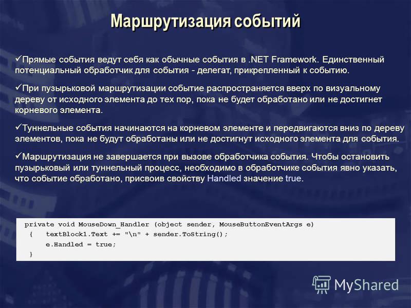 Маршрутизация событий Прямые события ведут себя как обычные события в.NET Framework. Единственный потенциальный обработчик для события - делегат, прикрепленный к событию. При пузырьковой маршрутизации событие распространяется вверх по визуальному дер