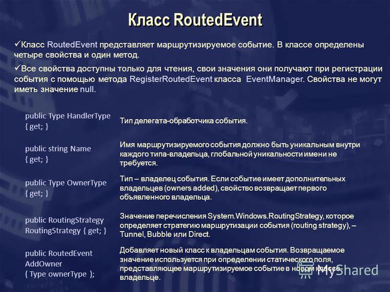 Класс RoutedEvent Класс RoutedEvent представляет маршрутизируемое событие. В классе определены четыре свойства и один метод. Все свойства доступны только для чтения, свои значения они получают при регистрации события с помощью метода RegisterRoutedEv