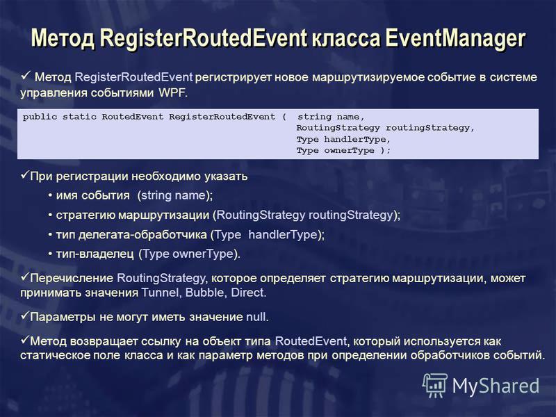 Метод RegisterRoutedEvent класса EventManager Метод RegisterRoutedEvent регистрирует новое маршрутизируемое событие в системе управления событиями WPF. public static RoutedEvent RegisterRoutedEvent ( string name, RoutingStrategy routingStrategy, Type