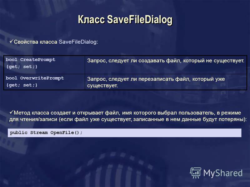 Класс SaveFileDialog Свойства класса SaveFileDialog: bool CreatePrompt {get; set;} Запрос, следует ли создавать файл, который не существует. bool OverwritePrompt {get; set;} Запрос, следует ли перезаписать файл, который уже существует. Метод класса с