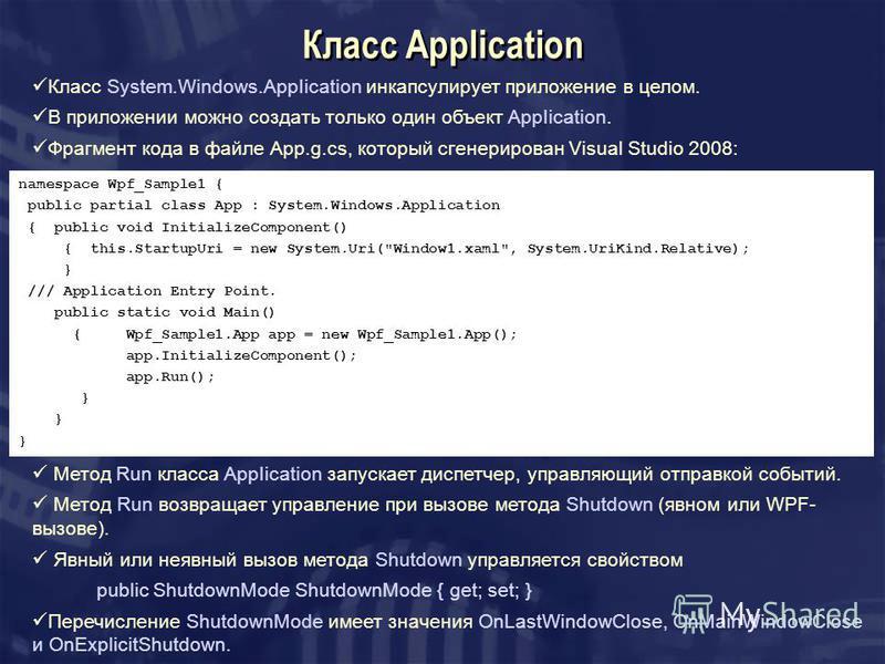 Класс Application Класс System.Windows.AppIication инкапсулирует приложение в целом. В приложении можно создать только один объект AppIication. Фрагмент кода в файле App.g.cs, который сгенерирован Visual Studio 2008: namespace Wpf_Sample1 { public pa