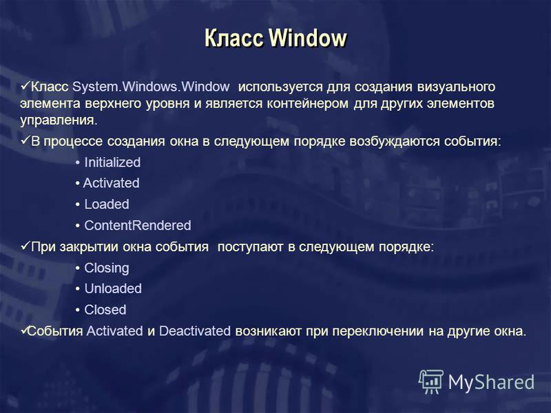 Класс Window Класс System.Windows.Window используется для создания визуального элемента верхнего уровня и является контейнером для других элементов управления. В процессе создания окна в следующем порядке возбуждаются события: Initialized Activated L