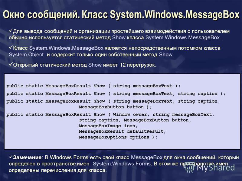 Для вывода сообщений и организации простейшего взаимодействия с пользователем обычно используется статический метод Show класса System.Windows.MessageBox. Класс System.Windows.MessageBox является непосредственным потомком класса System.Object и содер