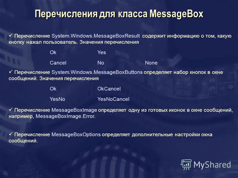 Перечисление System.Windows.MessageBoxButtons определяет набор кнопок в окне сообщений. Значения перечисления OkOkCancel YesNoYesNoCancel Перечисления для класса MessageBox Перечисление MessageBoxImage определяет одну из готовых иконок в окне сообщен