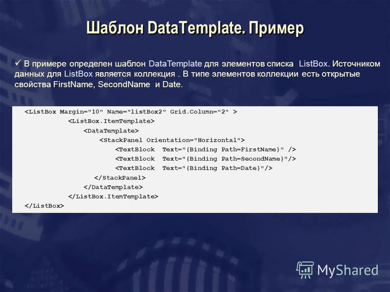 Шаблон DataTemplate. Пример В примере определен шаблон DataTemplate для элементов списка ListBox. Источником данных для ListBox является коллекция. В типе элементов коллекции есть открытые свойства FirstName, SecondName и Date.
