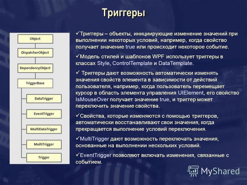 Триггеры Триггеры – объекты, инициирующие изменение значений при выполнении некоторых условий, например, когда свойство получает значение true или происходит некоторое событие. Модель стилей и шаблонов WPF использует триггеры в классах Style, Control