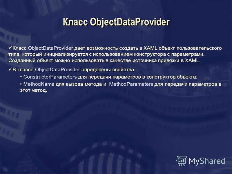 Класс ObjectDataProvider Класс ObjectDataProvider дает возможность создать в XAML объект пользовательского типа, который инициализируется с использованием конструктора с параметрами. Созданный объект можно использовать в качестве источника привязки в