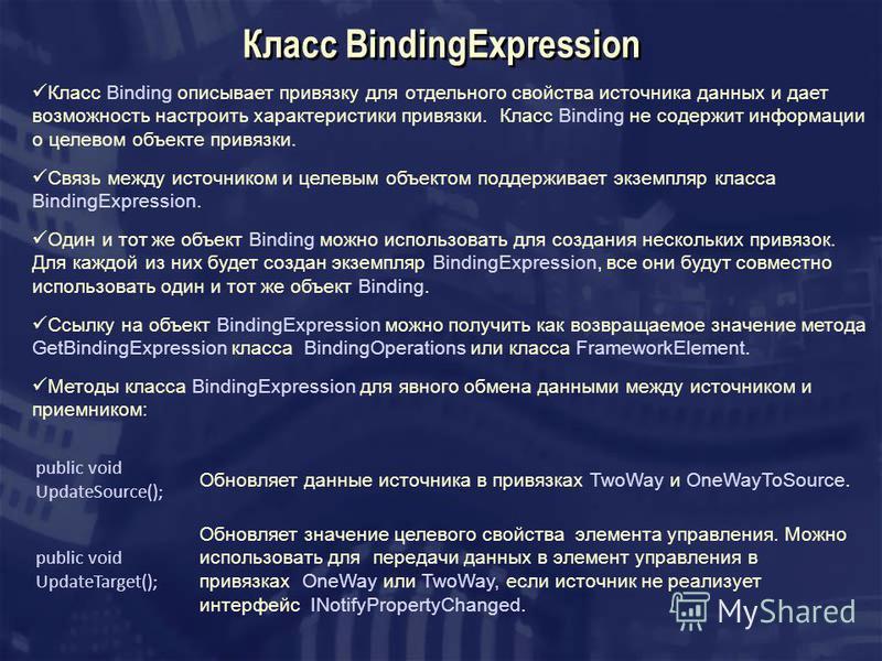 Класс BindingExpression Класс Binding описывает привязку для отдельного свойства источника данных и дает возможность настроить характеристики привязки. Класс Binding не содержит информации о целевом объекте привязки. Связь между источником и целевым