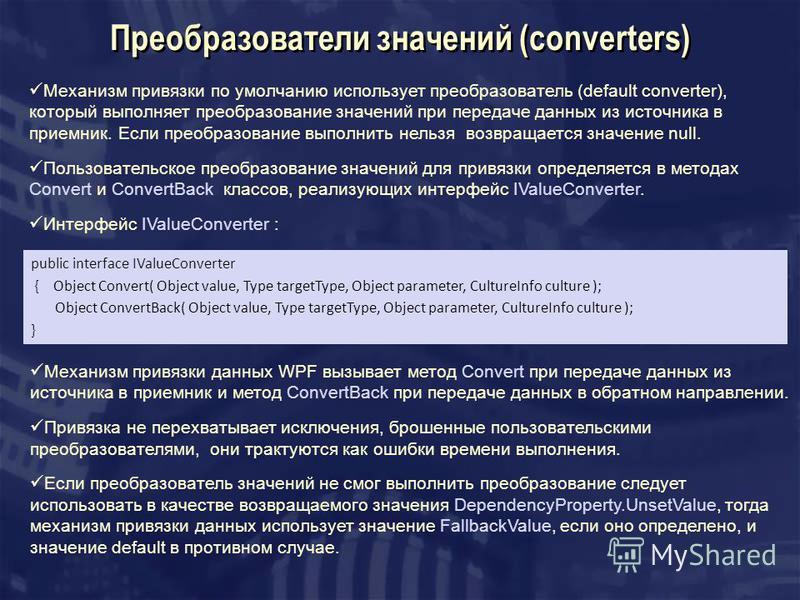 Преобразователи значений (converters) Механизм привязки по умолчанию использует преобразователь (default converter), который выполняет преобразование значений при передаче данных из источника в приемник. Если преобразование выполнить нельзя возвращае