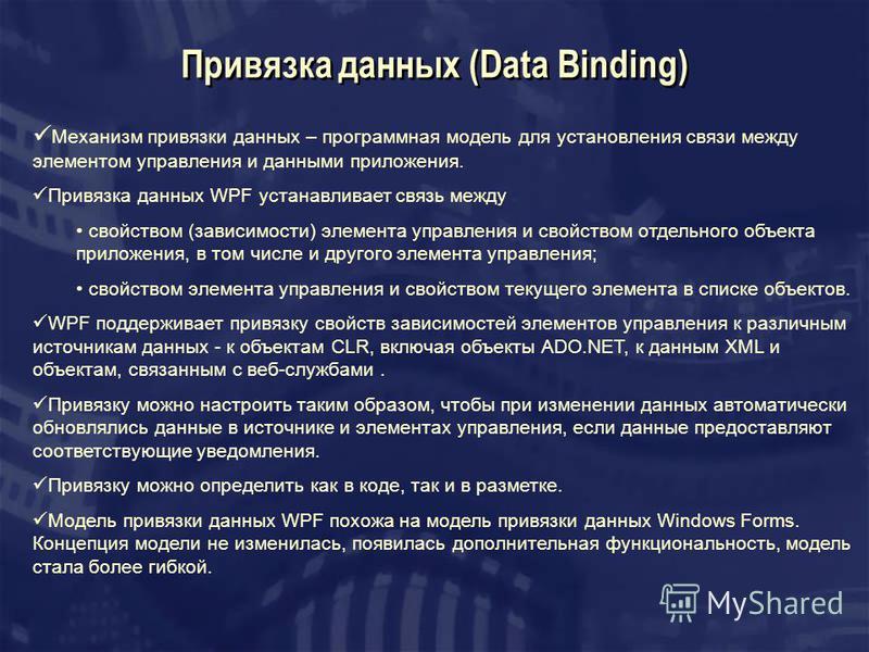 Привязка данных (Data Binding) Механизм привязки данных – программная модель для установления связи между элементом управления и данными приложения. Привязка данных WPF устанавливает связь между свойством (зависимости) элемента управления и свойством