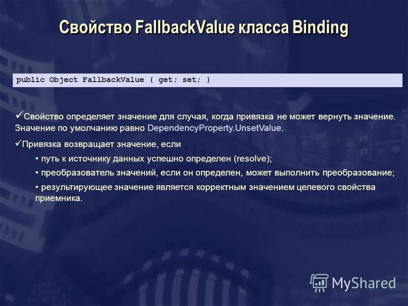 Свойство FallbackValue класса Binding Свойство определяет значение для случая, когда привязка не может вернуть значение. Значение по умолчанию равно DependencyProperty.UnsetValue. Привязка возвращает значение, если путь к источнику данных успешно опр