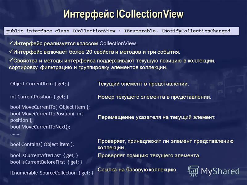 Интерфейс ICollectionView Интерфейс реализуется классом CollectionView. Интерфейс включает более 20 свойств и методов и три события. Свойства и методы интерфейса поддерживают текущую позицию в коллекции, сортировку, фильтрацию и группировку элементов