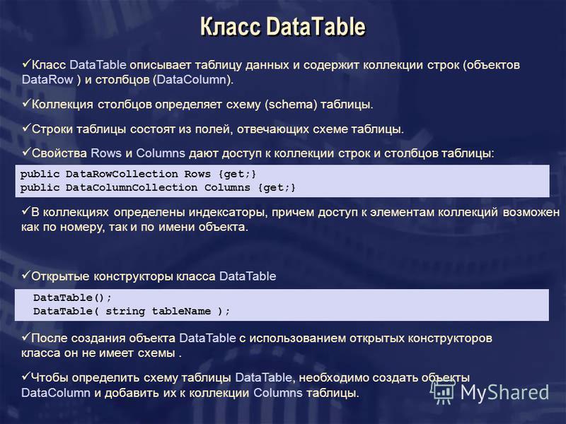Класс DataTable Класс DataTable описывает таблицу данных и содержит коллекции строк (объектов DataRow ) и столбцов (DataColumn). Коллекция столбцов определяет схему (schema) таблицы. Строки таблицы состоят из полей, отвечающих схеме таблицы. Свойства