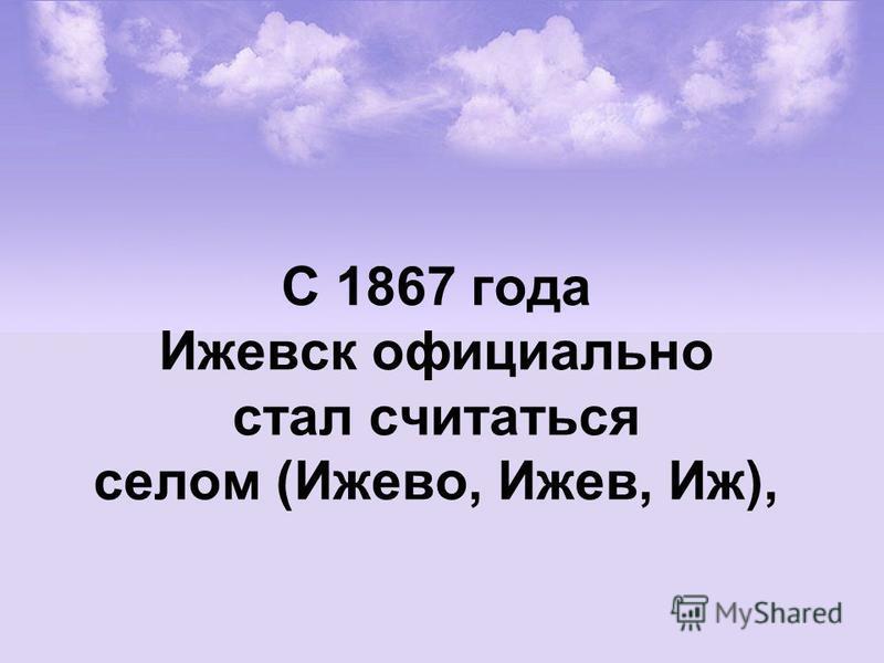 С 1867 года Ижевск официально стал считаться селом (Ижево, Ижев, Иж),