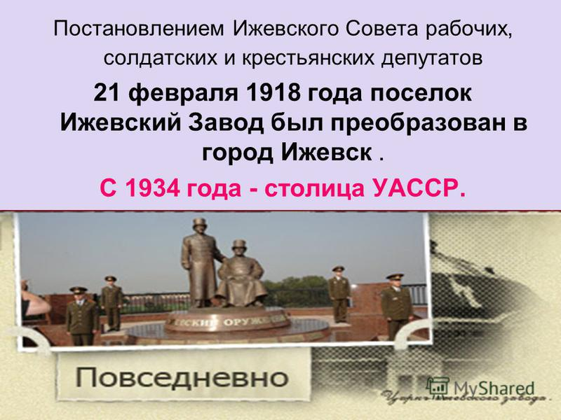 Постановлением Ижевского Совета рабочих, солдатских и крестьянских депутатов 21 февраля 1918 года поселок Ижевский Завод был преобразован в город Ижевск. С 1934 года - столица УАССР.