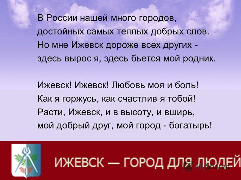 В России нашей много городов, достойных самых теплых добрых слов. Но мне Ижевск дороже всех других - здесь вырос я, здесь бьется мой родник. Ижевск! Ижевск! Любовь моя и боль! Как я горжусь, как счастлив я тобой! Расти, Ижевск, и в высоту, и вширь, м