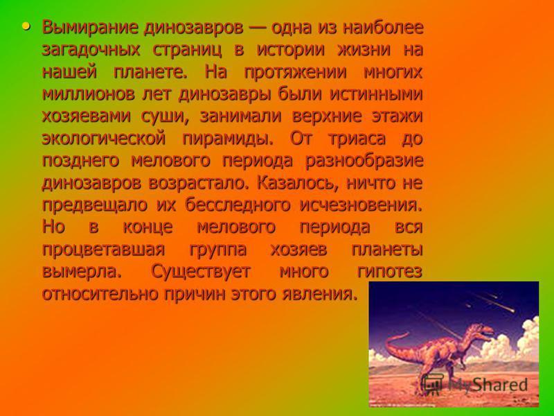 Вымирание динозавров одна из наиболее загадочных страниц в истории жизни на нашей планете. На протяжении многих миллионов лет динозавры были истинными хозяевами суши, занимали верхние этажи экологической пирамиды. От триаса до позднего мелового перио