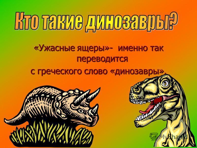 «Ужасные ящеры»- именно так переводится с греческого слово «динозавры».