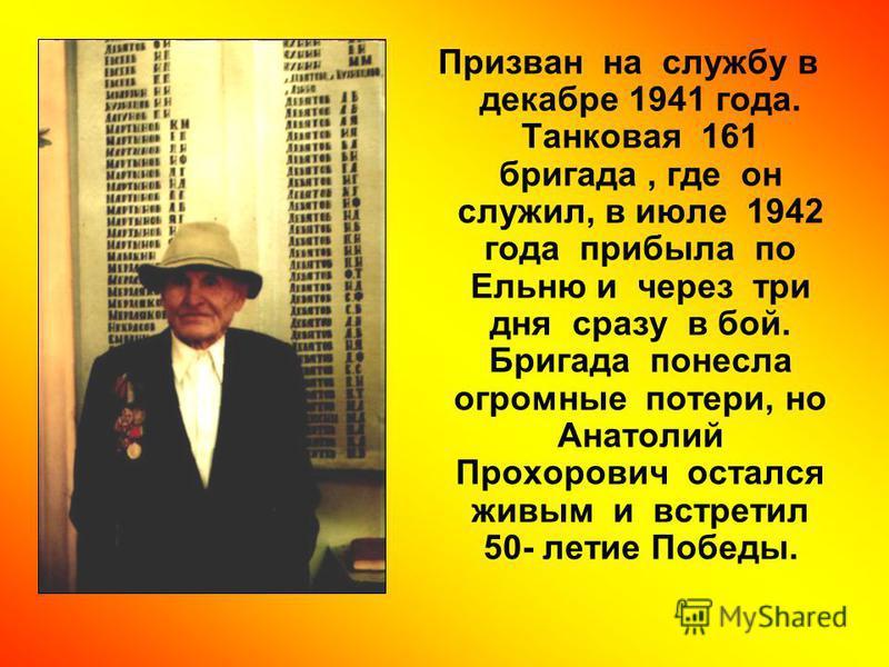 Призван на службу в декабре 1941 года. Танковая 161 бригада, где он служил, в июле 1942 года прибыла по Ельню и через три дня сразу в бой. Бригада понесла огромные потери, но Анатолий Прохорович остался живым и встретил 50- летие Победы.