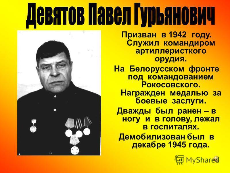 Призван в 1942 году. Служил командиром артиллерийского орудия. На Белорусском фронте под командованием Рокосовского. Награжден медалью за боевые заслуги. Дважды был ранен – в ногу и в голову, лежал в госпиталях. Демобилизован был в декабре 1945 года.