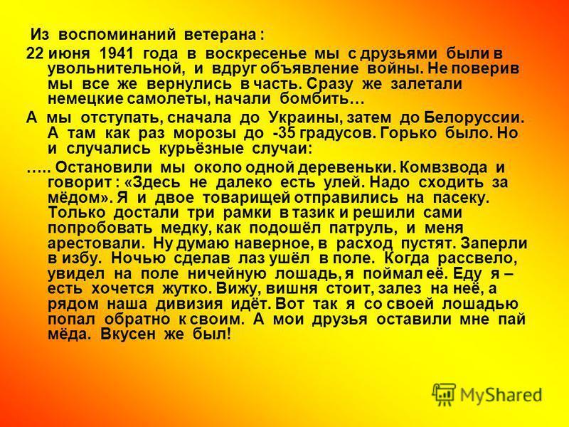 Из воспоминаний ветерана : 22 июня 1941 года в воскресенье мы с друзьями были в увольнительной, и вдруг объявление войны. Не поверив мы все же вернулись в часть. Сразу же залетали немецкие самолеты, начали бомбить… А мы отступать, сначала до Украины,