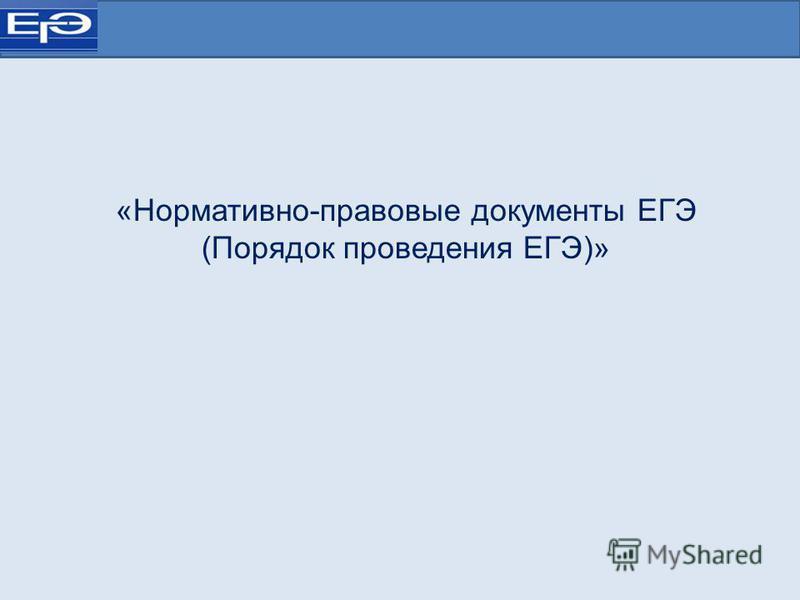 «Нормативно-правовые документы ЕГЭ (Порядок проведения ЕГЭ)»